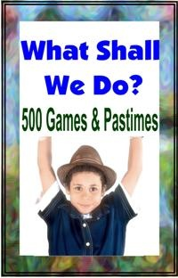 Ebook cover: WHAT SHALL WE DO NOW? 500 Games and Pastimes.